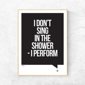 I don't sing in the shower - I perform plakat